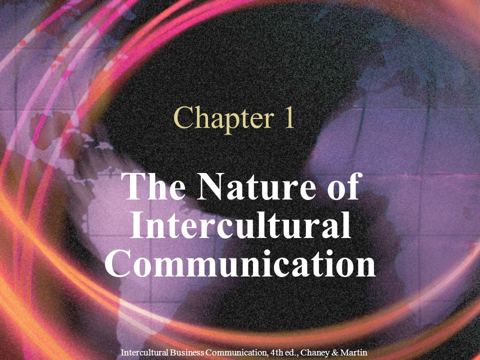 Intercultural Business Communication, 4th ed., Chaney & Martin Chapter 1 The Nature of Intercultural Communication