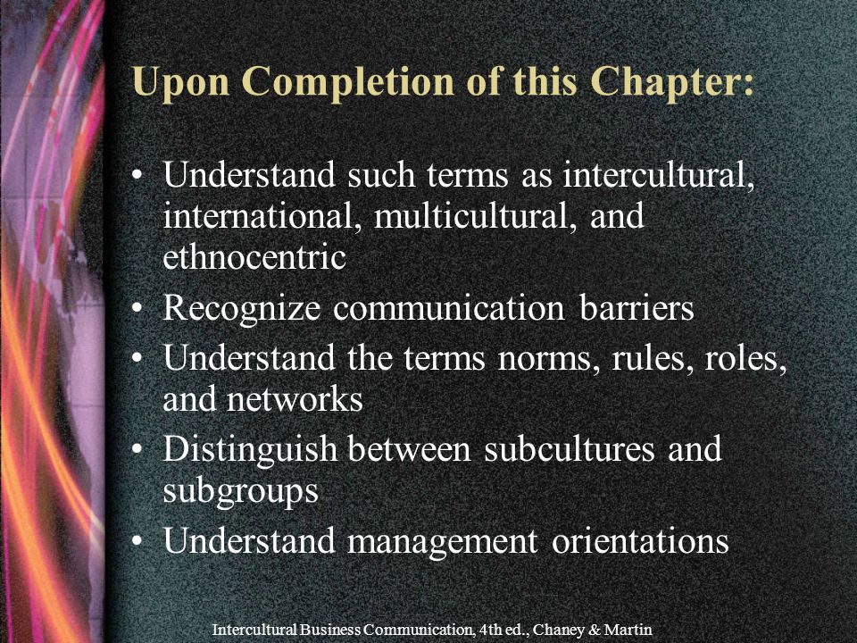 Intercultural Business Communication, 4th ed., Chaney & Martin Upon Completion of this Chapter: Understand such terms as intercultural, international, multicultural, and ethnocentric Recognize communication barriers Understand the terms norms, rules, roles, and networks Distinguish between subcultures and subgroups Understand management orientations