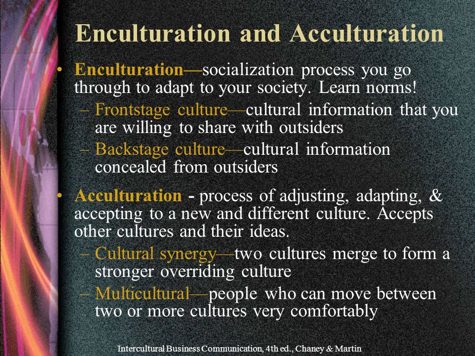 Intercultural Business Communication, 4th ed., Chaney & Martin Enculturation and Acculturation Enculturation—socialization process you go through to adapt to your society.