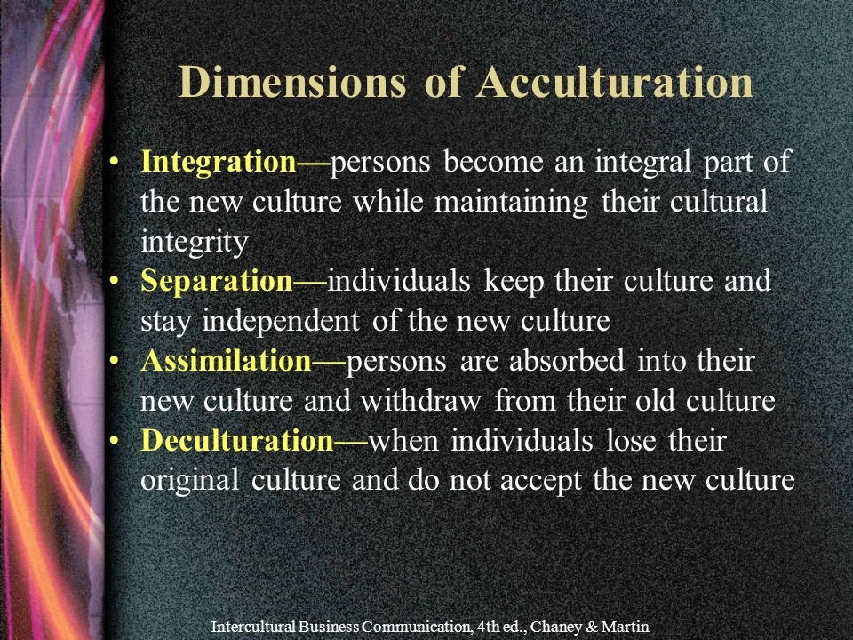Intercultural Business Communication, 4th ed., Chaney & Martin Dimensions of Acculturation Integration—persons become an integral part of the new culture while maintaining their cultural integrity Separation—individuals keep their culture and stay independent of the new culture Assimilation—persons are absorbed into their new culture and withdraw from their old culture Deculturation—when individuals lose their original culture and do not accept the new culture