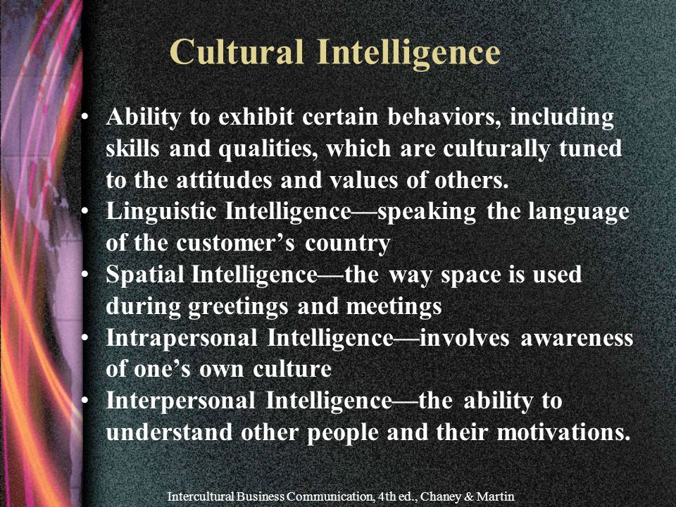 Intercultural Business Communication, 4th ed., Chaney & Martin Cultural Intelligence Ability to exhibit certain behaviors, including skills and qualities, which are culturally tuned to the attitudes and values of others.
