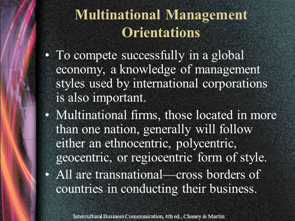 Intercultural Business Communication, 4th ed., Chaney & Martin Multinational Management Orientations To compete successfully in a global economy, a knowledge of management styles used by international corporations is also important.