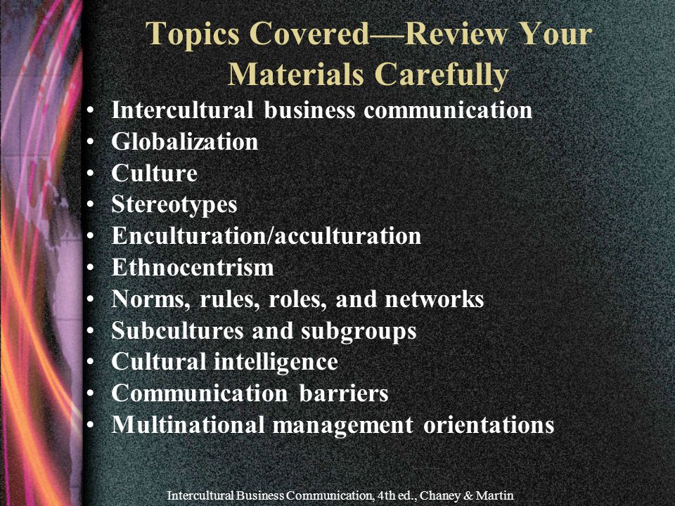 Intercultural Business Communication, 4th ed., Chaney & Martin Topics Covered—Review Your Materials Carefully Intercultural business communication Globalization Culture Stereotypes Enculturation/acculturation Ethnocentrism Norms, rules, roles, and networks Subcultures and subgroups Cultural intelligence Communication barriers Multinational management orientations