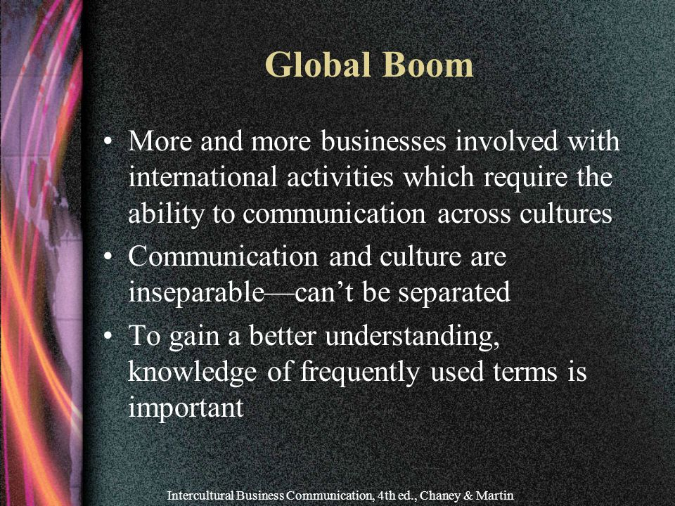 Intercultural Business Communication, 4th ed., Chaney & Martin Global Boom More and more businesses involved with international activities which require the ability to communication across cultures Communication and culture are inseparable—can't be separated To gain a better understanding, knowledge of frequently used terms is important