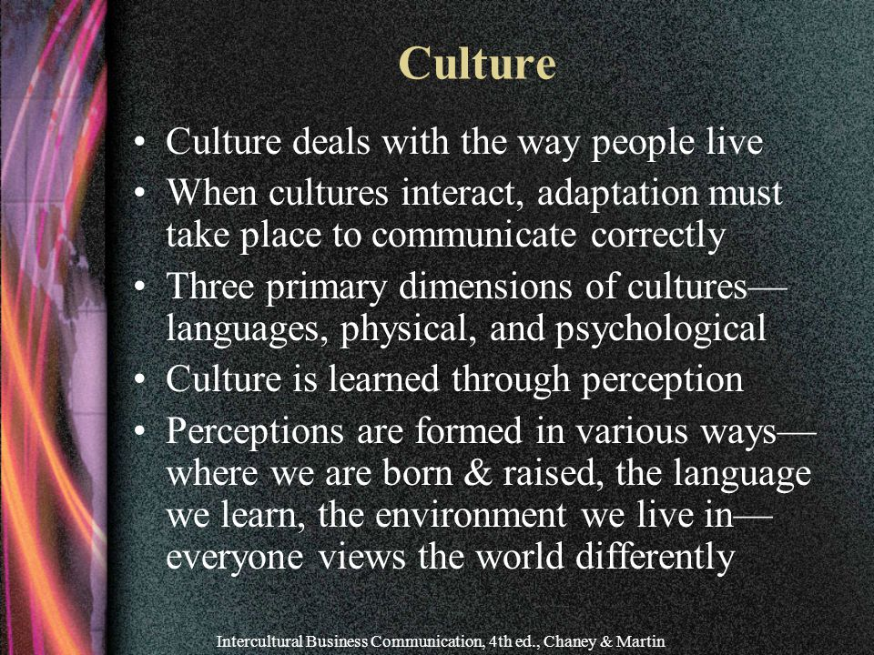 Intercultural Business Communication, 4th ed., Chaney & Martin Culture Culture deals with the way people live When cultures interact, adaptation must take place to communicate correctly Three primary dimensions of cultures— languages, physical, and psychological Culture is learned through perception Perceptions are formed in various ways— where we are born & raised, the language we learn, the environment we live in— everyone views the world differently