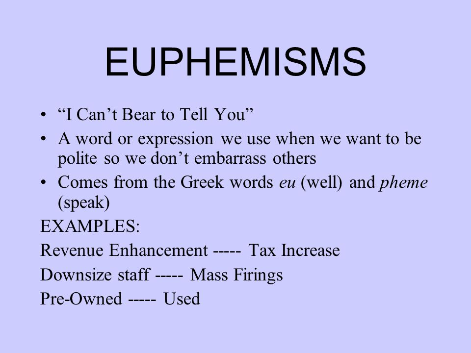 EUPHEMISMS I Can't Bear to Tell You A word or expression we use when we want to be polite so we don't embarrass others Comes from the Greek words eu (well) and pheme (speak) EXAMPLES: Revenue Enhancement ----- Tax Increase Downsize staff ----- Mass Firings Pre-Owned ----- Used