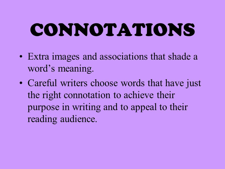 CONNOTATIONS Extra images and associations that shade a word's meaning. Careful writers choose words that have just the right connotation to achieve t