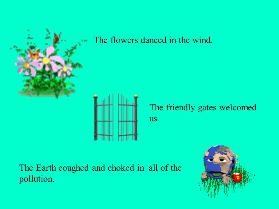 The flowers danced in the wind. The Earth coughed and choked in all of the pollution. The friendly gates welcomed us.