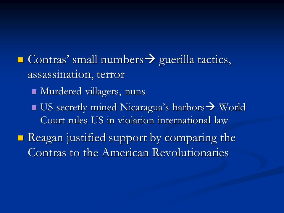 Contras' small numbers  guerilla tactics, assassination, terror Contras' small numbers  guerilla tactics, assassination, terror Murdered villagers, nuns Murdered villagers, nuns US secretly mined Nicaragua's harbors  World Court rules US in violation international law US secretly mined Nicaragua's harbors  World Court rules US in violation international law Reagan justified support by comparing the Contras to the American Revolutionaries Reagan justified support by comparing the Contras to the American Revolutionaries