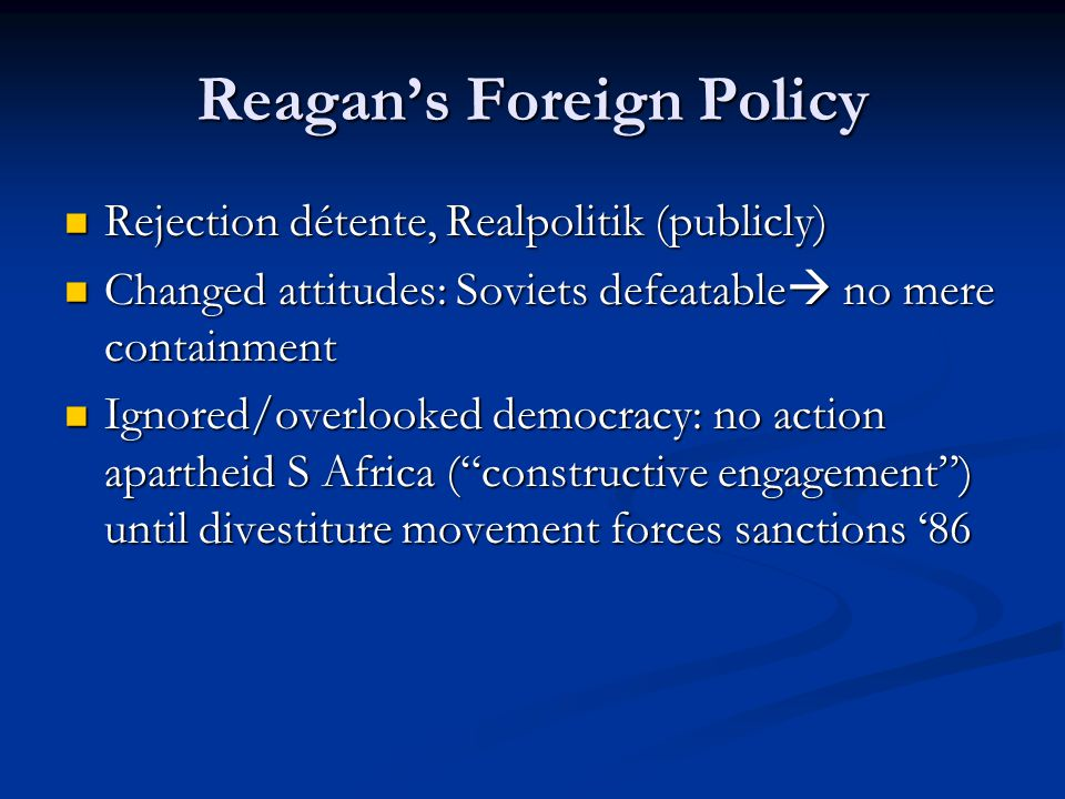 Reagan's Foreign Policy Rejection détente, Realpolitik (publicly) Rejection détente, Realpolitik (publicly) Changed attitudes: Soviets defeatable  no mere containment Changed attitudes: Soviets defeatable  no mere containment Ignored/overlooked democracy: no action apartheid S Africa ( constructive engagement ) until divestiture movement forces sanctions '86 Ignored/overlooked democracy: no action apartheid S Africa ( constructive engagement ) until divestiture movement forces sanctions '86