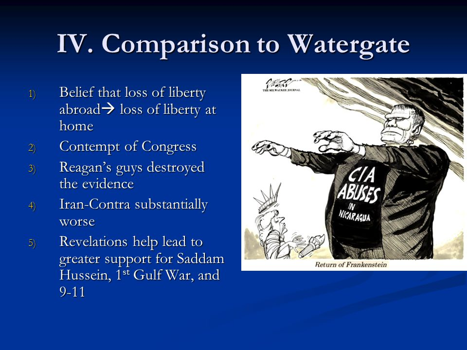 IV. Comparison to Watergate 1) Belief that loss of liberty abroad  loss of liberty at home 2) Contempt of Congress 3) Reagan's guys destroyed the evi