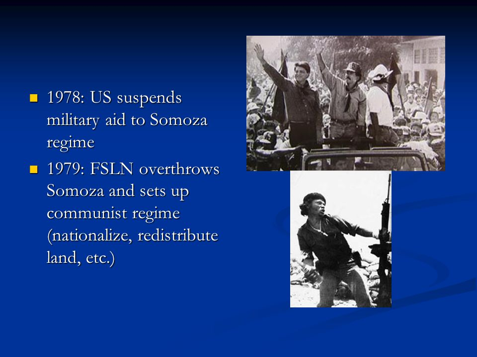 1978: US suspends military aid to Somoza regime 1978: US suspends military aid to Somoza regime 1979: FSLN overthrows Somoza and sets up communist regime (nationalize, redistribute land, etc.) 1979: FSLN overthrows Somoza and sets up communist regime (nationalize, redistribute land, etc.)