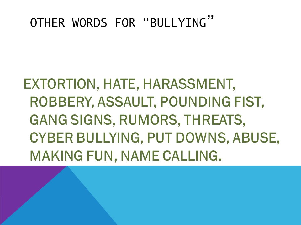 "OTHER WORDS FOR ""BULLYING "" EXTORTION, HATE, HARASSMENT, ROBBERY, ASSAULT, POUNDING FIST, GANG SIGNS, RUMORS, THREATS, CYBER BULLYING, PUT DOWNS, ABUS"