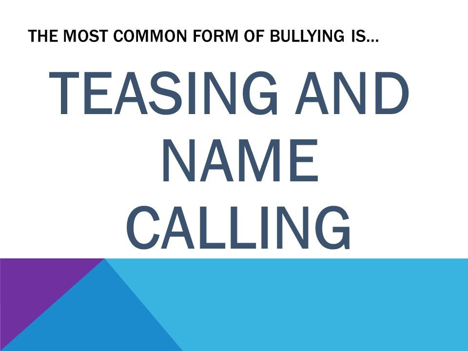 THE MOST COMMON FORM OF BULLYING IS… TEASING AND NAME CALLING