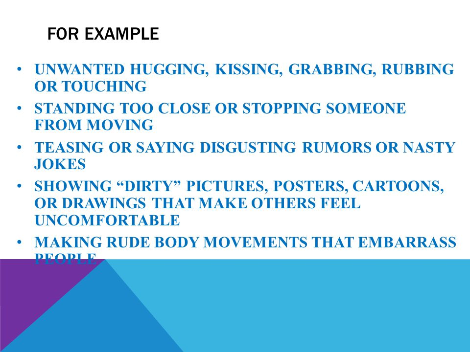FOR EXAMPLE UNWANTED HUGGING, KISSING, GRABBING, RUBBING OR TOUCHING STANDING TOO CLOSE OR STOPPING SOMEONE FROM MOVING TEASING OR SAYING DISGUSTING R