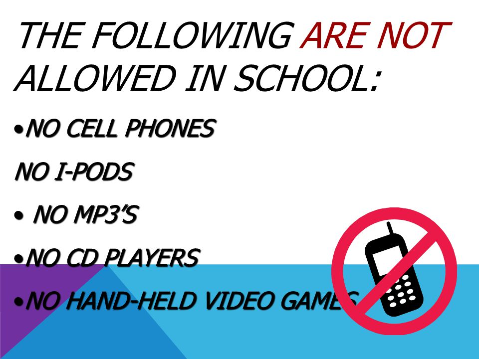 THE FOLLOWING ARE NOT ALLOWED IN SCHOOL: NO CELL PHONESNO CELL PHONES NO I-PODS NO MP3'S NO MP3'S NO CD PLAYERSNO CD PLAYERS NO HAND-HELD VIDEO GAMESN
