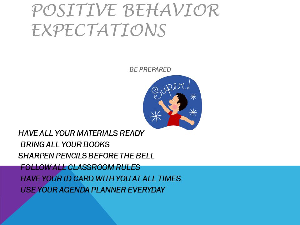POSITIVE BEHAVIOR EXPECTATIONS BE PREPARED HAVE ALL YOUR MATERIALS READY BRING ALL YOUR BOOKS SHARPEN PENCILS BEFORE THE BELL FOLLOW ALL CLASSROOM RUL