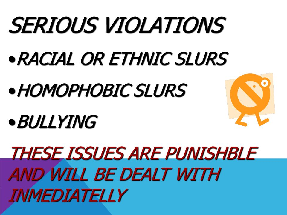 SERIOUS VIOLATIONS RACIAL OR ETHNIC SLURSRACIAL OR ETHNIC SLURS HOMOPHOBIC SLURSHOMOPHOBIC SLURS BULLYINGBULLYING THESE ISSUES ARE PUNISHBLE AND WILL
