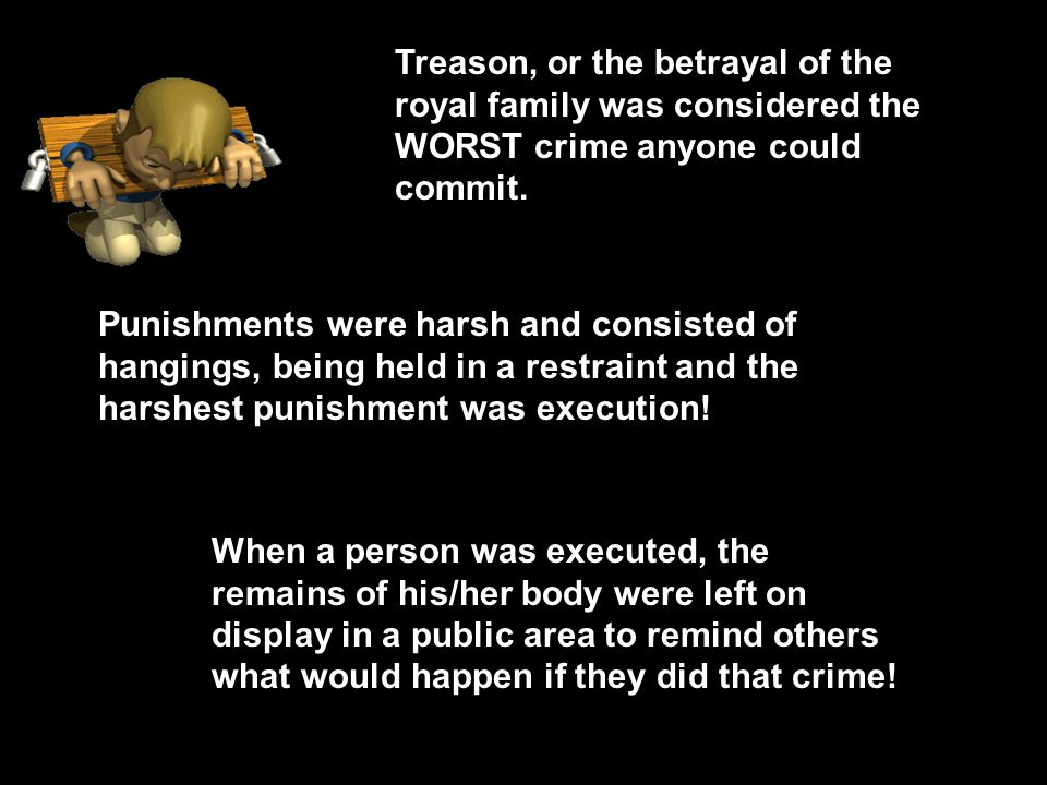 Treason, or the betrayal of the royal family was considered the WORST crime anyone could commit. Punishments were harsh and consisted of hangings, bei