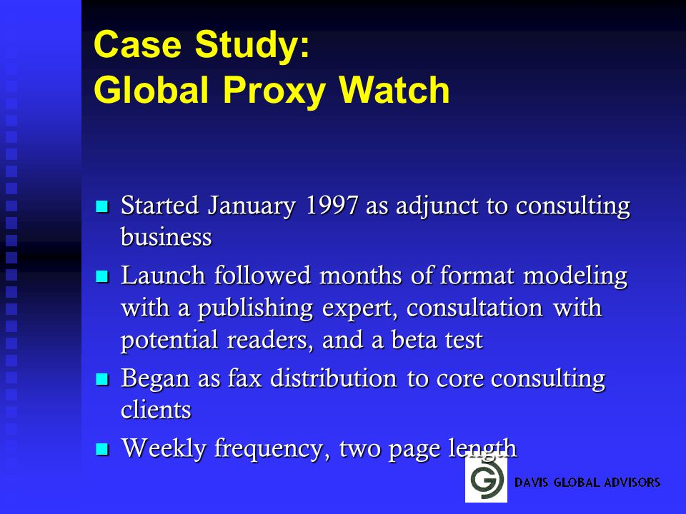 Case Study: Global Proxy Watch Started January 1997 as adjunct to consulting business Started January 1997 as adjunct to consulting business Launch followed months of format modeling with a publishing expert, consultation with potential readers, and a beta test Launch followed months of format modeling with a publishing expert, consultation with potential readers, and a beta test Began as fax distribution to core consulting clients Began as fax distribution to core consulting clients Weekly frequency, two page length Weekly frequency, two page length
