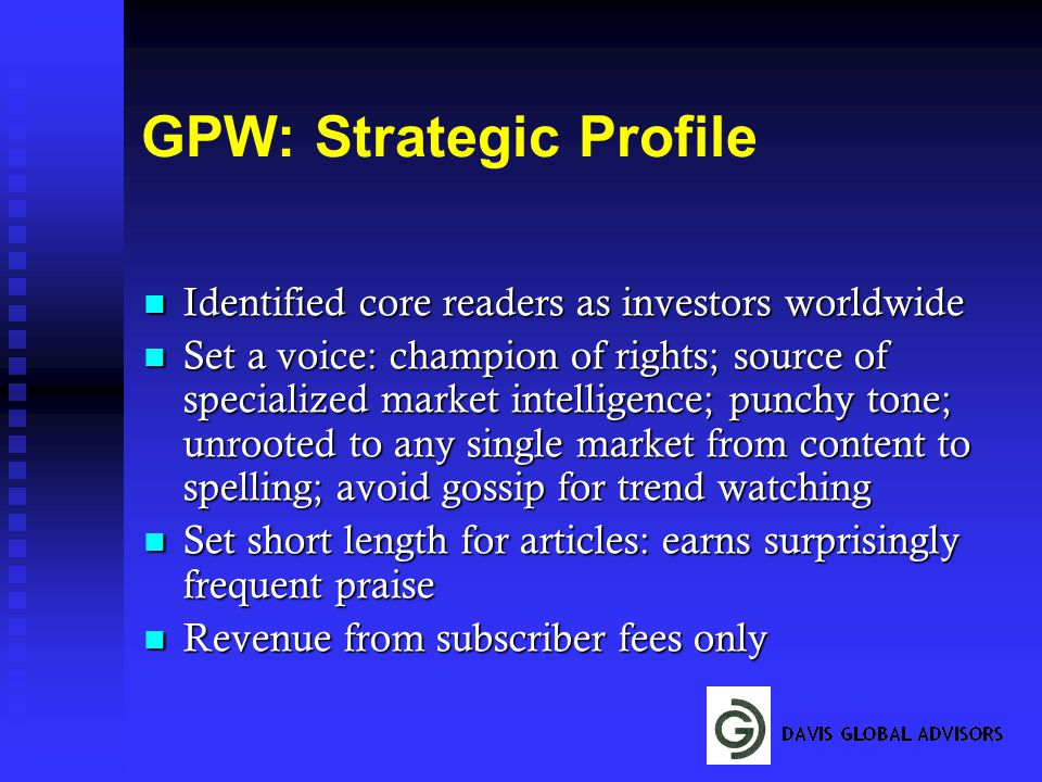 GPW: Strategic Profile Identified core readers as investors worldwide Identified core readers as investors worldwide Set a voice: champion of rights; source of specialized market intelligence; punchy tone; unrooted to any single market from content to spelling; avoid gossip for trend watching Set a voice: champion of rights; source of specialized market intelligence; punchy tone; unrooted to any single market from content to spelling; avoid gossip for trend watching Set short length for articles: earns surprisingly frequent praise Set short length for articles: earns surprisingly frequent praise Revenue from subscriber fees only Revenue from subscriber fees only