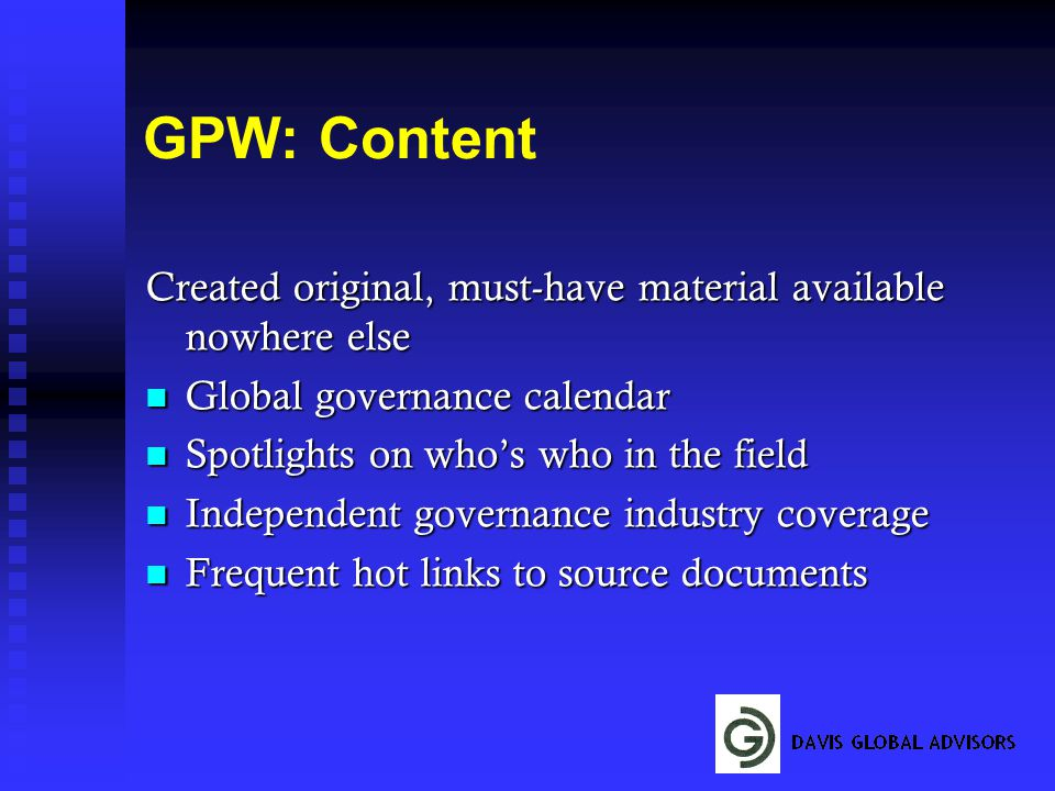 GPW: Content Created original, must-have material available nowhere else Global governance calendar Global governance calendar Spotlights on who's who in the field Spotlights on who's who in the field Independent governance industry coverage Independent governance industry coverage Frequent hot links to source documents Frequent hot links to source documents