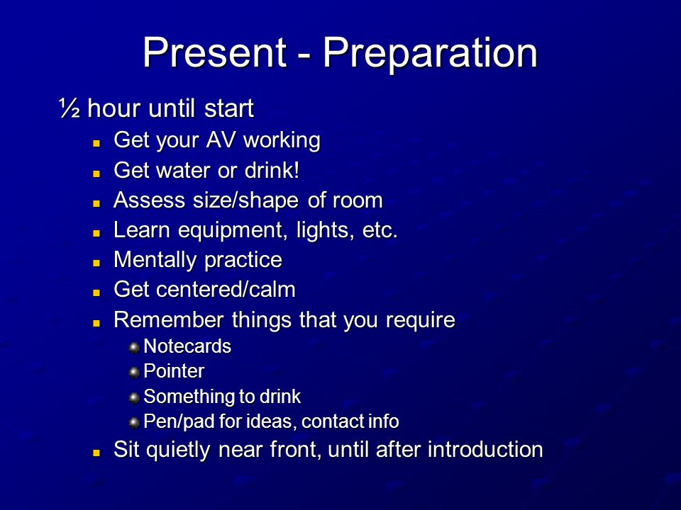 Present - Preparation 24 Hours – 1 Hour Presentation in hands and safe Presentation in hands and safe Don't indulge in excesses Don't indulge in excesses Have appropriate clothing ready (not jeans) Have appropriate clothing ready (not jeans) Know about laser pointer access Know about laser pointer access Get enough sleep Get enough sleep Travel arrangements solidified Travel arrangements solidified On time for airport Enough gas in car