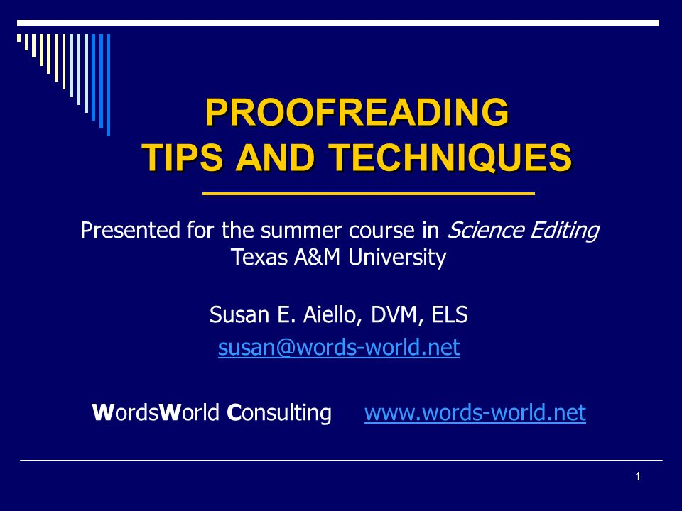1 PROOFREADING TIPS AND TECHNIQUES Presented for the summer course in Science Editing Texas A&M University Susan E. Aiello, DVM, ELS susan@words-world