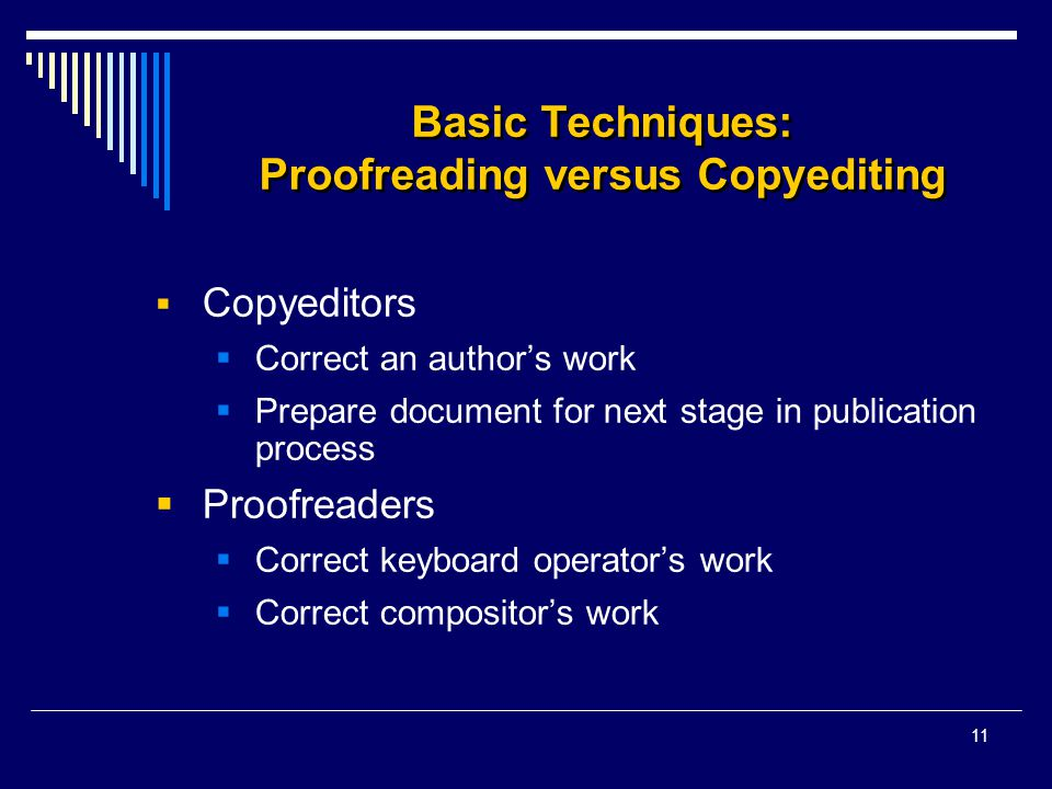 11 Basic Techniques: Proofreading versus Copyediting  Copyeditors  Correct an author's work  Prepare document for next stage in publication process