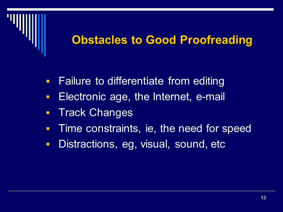 12 Obstacles to Good Proofreading  Failure to differentiate from editing  Electronic age, the Internet, e-mail  Track Changes  Time constraints, ie, the need for speed  Distractions, eg, visual, sound, etc