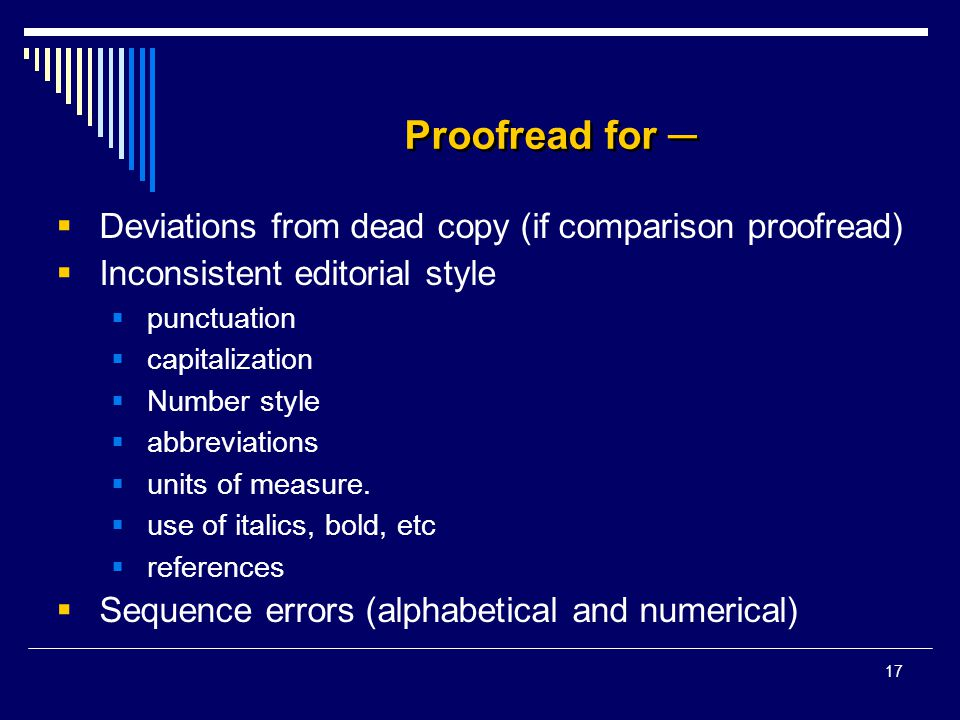 17 Proofread for ─  Deviations from dead copy (if comparison proofread)  Inconsistent editorial style  punctuation  capitalization  Number style  abbreviations  units of measure.