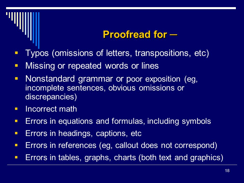 18 Proofread for ─  Typos (omissions of letters, transpositions, etc)  Missing or repeated words or lines  Nonstandard grammar or p oor exposition