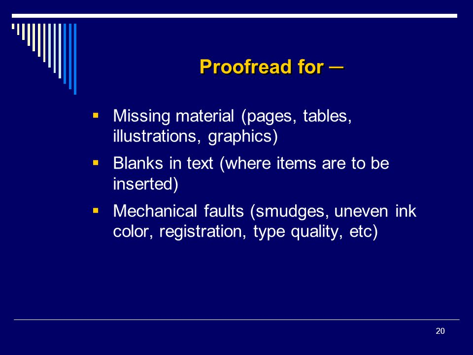 20 Proofread for ─  Missing material (pages, tables, illustrations, graphics)  Blanks in text (where items are to be inserted)  Mechanical faults (