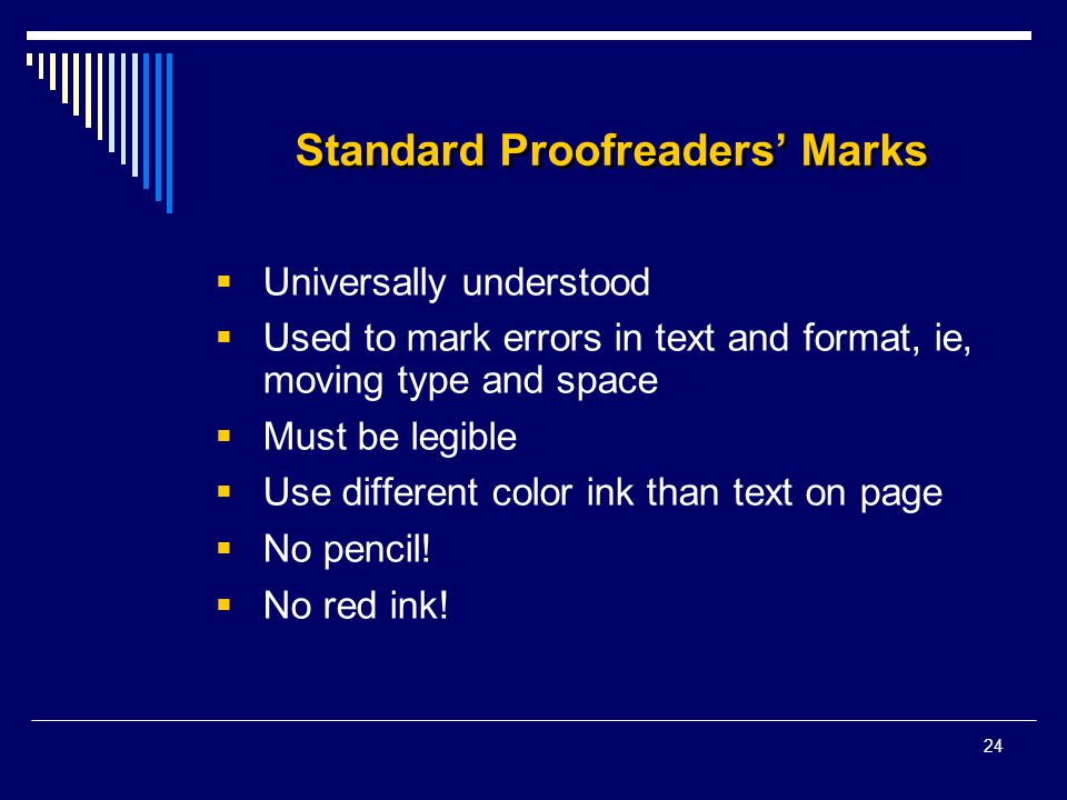 24 Standard Proofreaders' Marks  Universally understood  Used to mark errors in text and format, ie, moving type and space  Must be legible  Use different color ink than text on page  No pencil.