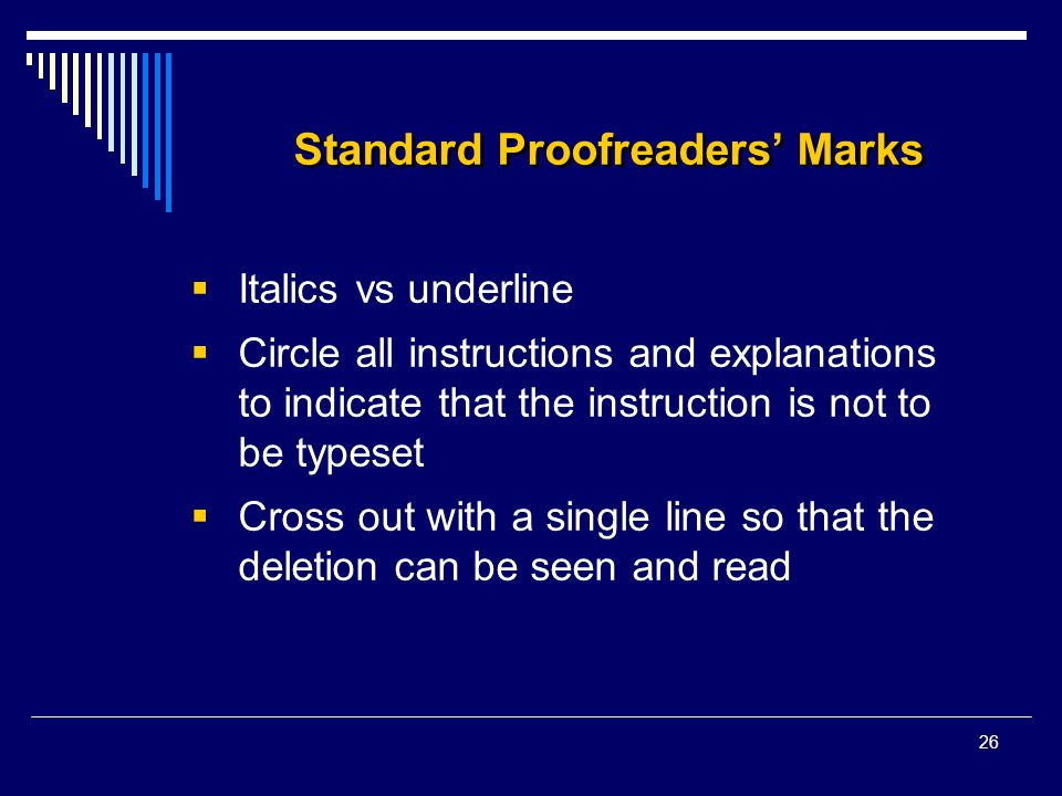 26 Standard Proofreaders' Marks  Italics vs underline  Circle all instructions and explanations to indicate that the instruction is not to be typeset  Cross out with a single line so that the deletion can be seen and read