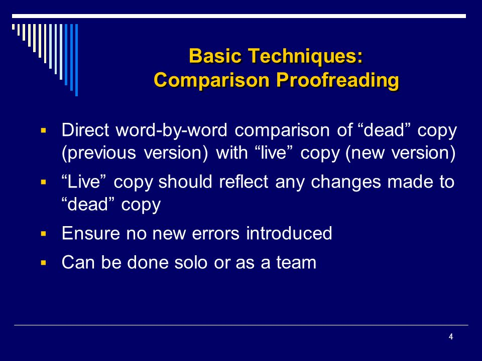 4 Basic Techniques: Comparison Proofreading  Direct word-by-word comparison of dead copy (previous version) with live copy (new version)  Live copy should reflect any changes made to dead copy  Ensure no new errors introduced  Can be done solo or as a team