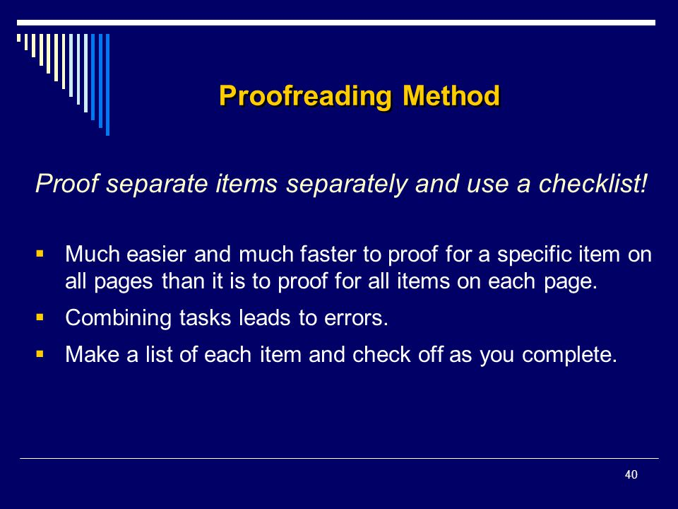 40 Proofreading Method Proof separate items separately and use a checklist!  Much easier and much faster to proof for a specific item on all pages th