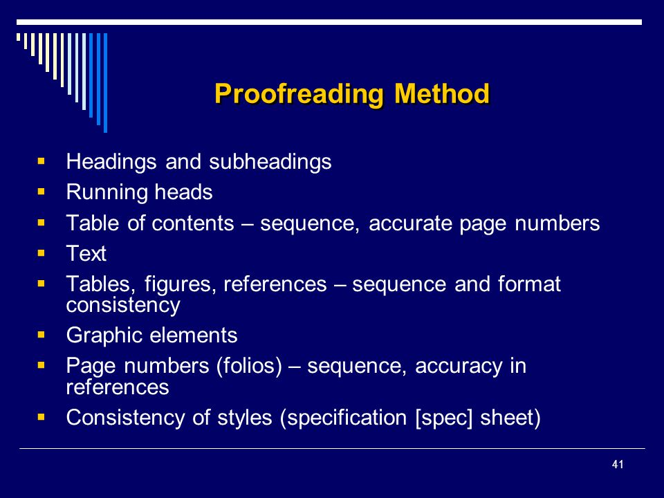 41 Proofreading Method  Headings and subheadings  Running heads  Table of contents – sequence, accurate page numbers  Text  Tables, figures, refe