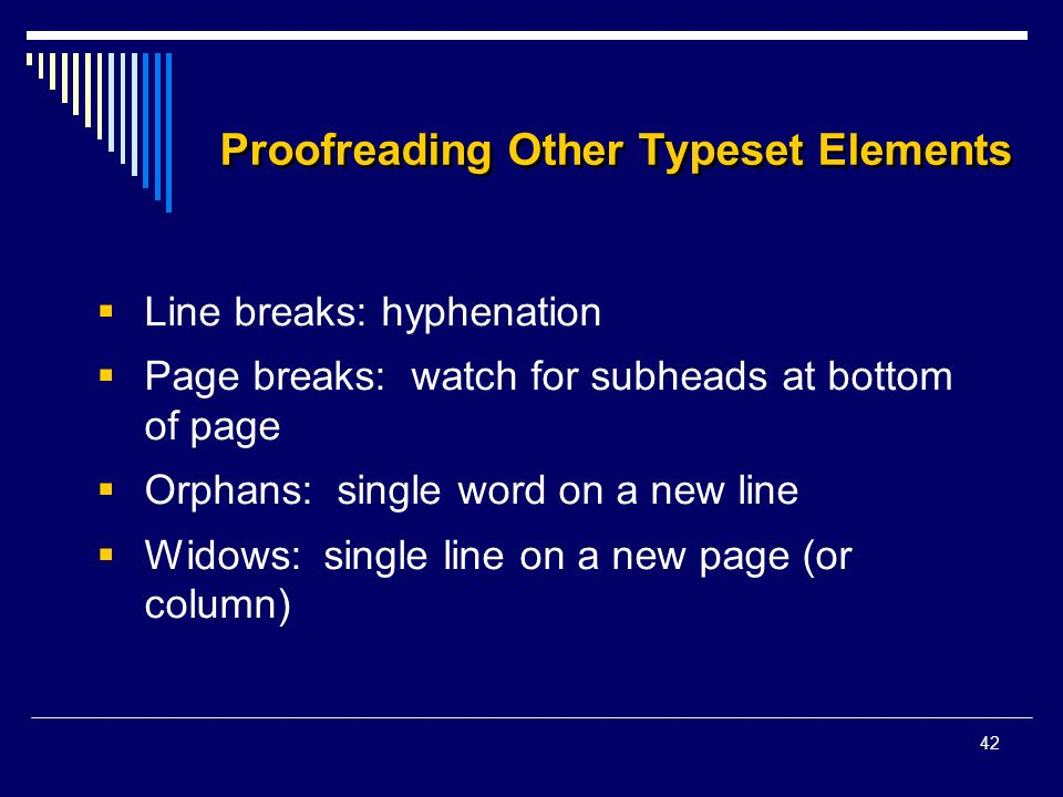 42 Proofreading Other Typeset Elements  Line breaks: hyphenation  Page breaks: watch for subheads at bottom of page  Orphans: single word on a new line  Widows: single line on a new page (or column)