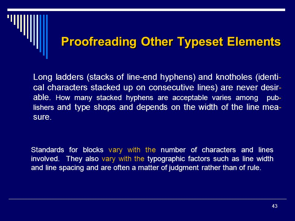 43 Proofreading Other Typeset Elements Long ladders (stacks of line-end hyphens) and knotholes (identi- cal characters stacked up on consecutive lines