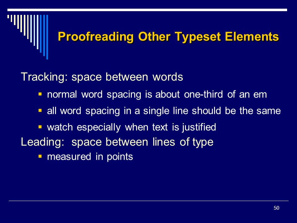 50 Proofreading Other Typeset Elements Tracking: space between words  normal word spacing is about one-third of an em  all word spacing in a single line should be the same  watch especially when text is justified Leading: space between lines of type  measured in points