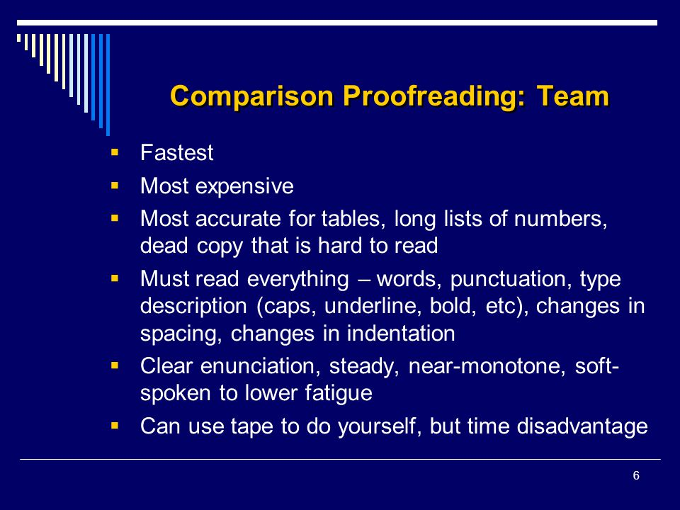 6 Comparison Proofreading: Team  Fastest  Most expensive  Most accurate for tables, long lists of numbers, dead copy that is hard to read  Must read everything – words, punctuation, type description (caps, underline, bold, etc), changes in spacing, changes in indentation  Clear enunciation, steady, near-monotone, soft- spoken to lower fatigue  Can use tape to do yourself, but time disadvantage