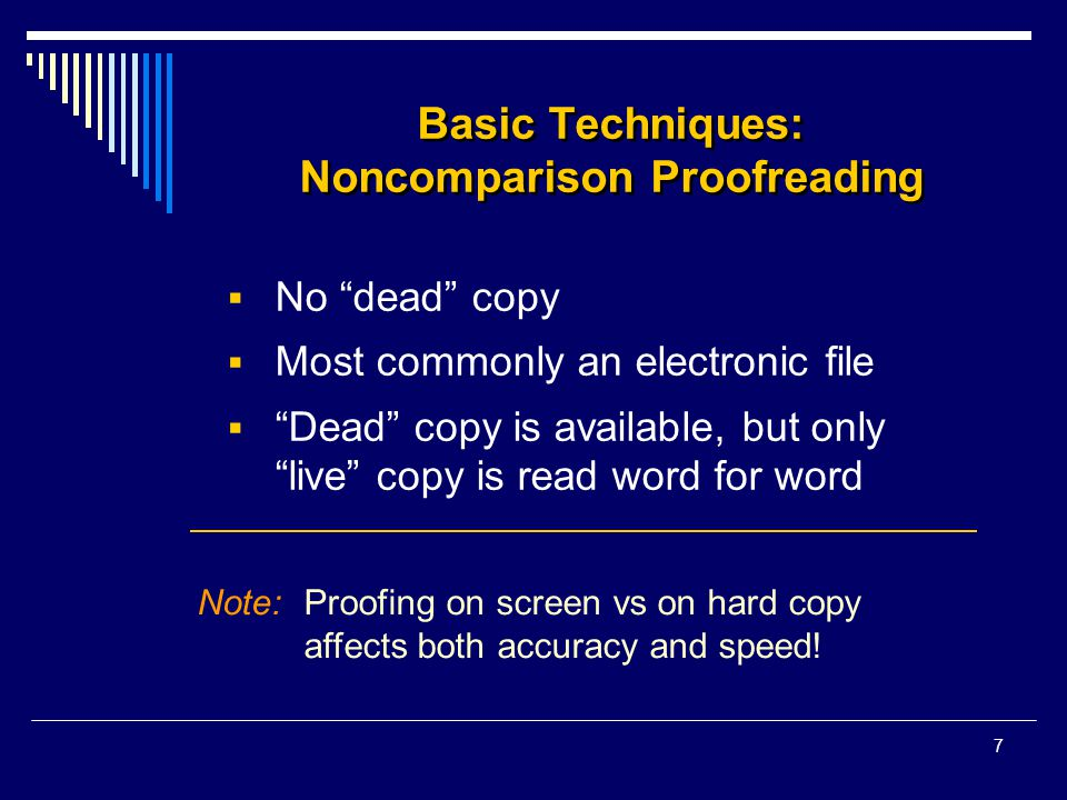 7 Basic Techniques: Noncomparison Proofreading  No dead copy  Most commonly an electronic file  Dead copy is available, but only live copy is read word for word Note:Proofing on screen vs on hard copy affects both accuracy and speed!