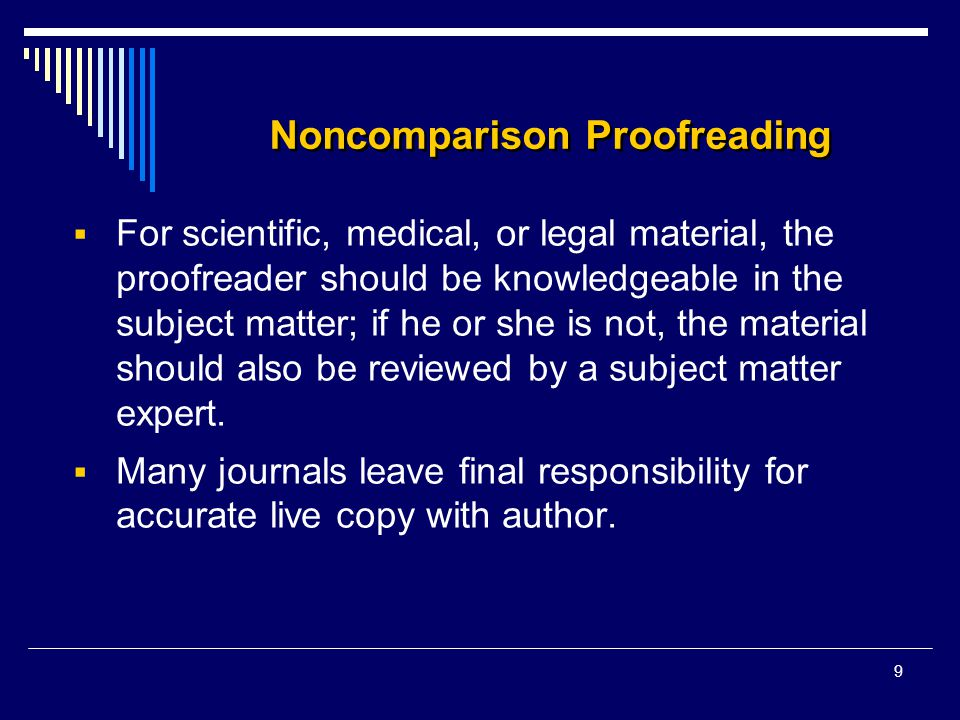 9 Noncomparison Proofreading  For scientific, medical, or legal material, the proofreader should be knowledgeable in the subject matter; if he or she is not, the material should also be reviewed by a subject matter expert.