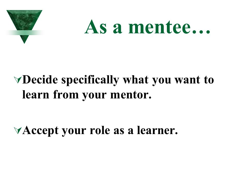 As a mentee…  Decide specifically what you want to learn from your mentor.  Accept your role as a learner.