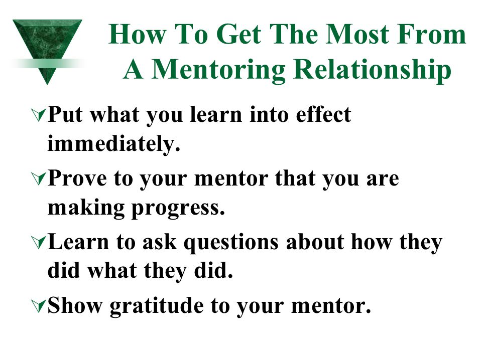 How To Get The Most From A Mentoring Relationship  Put what you learn into effect immediately.  Prove to your mentor that you are making progress. 