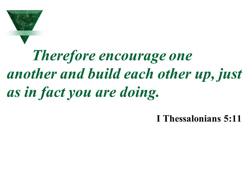 Therefore encourage one another and build each other up, just as in fact you are doing. I Thessalonians 5:11