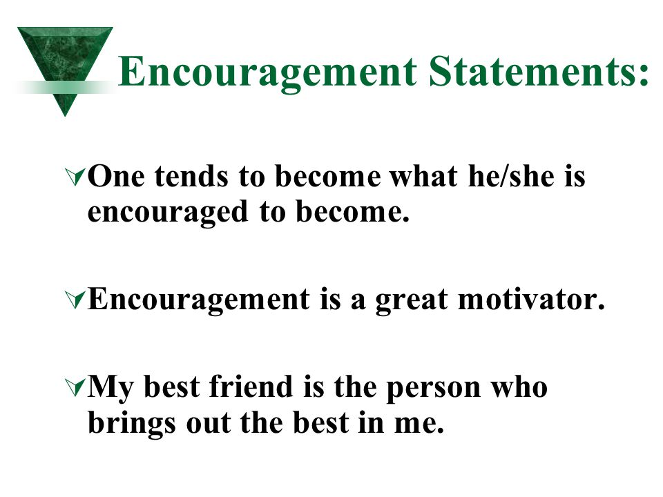 Encouragement Statements:  One tends to become what he/she is encouraged to become.  Encouragement is a great motivator.  My best friend is the per