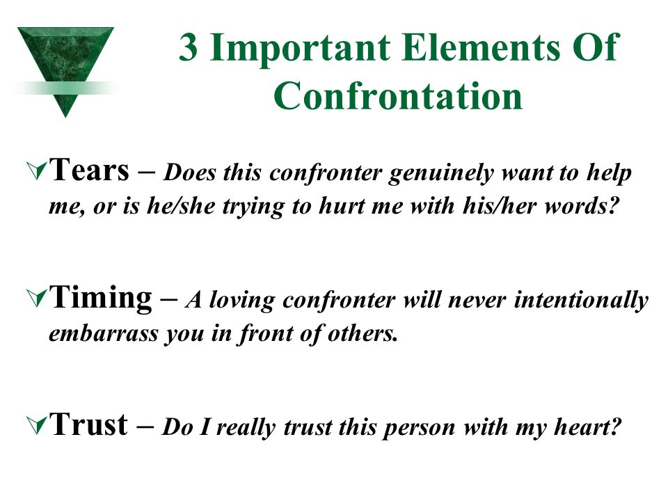 3 Important Elements Of Confrontation TTears – Does this confronter genuinely want to help me, or is he/she trying to hurt me with his/her words? T