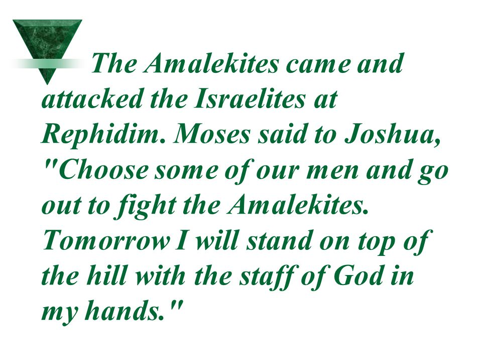 The Amalekites came and attacked the Israelites at Rephidim. Moses said to Joshua,